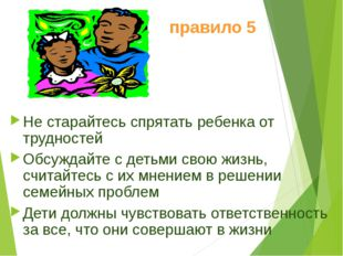 правило 5 Не старайтесь спрятать ребенка от трудностей Обсуждайте с детьми св