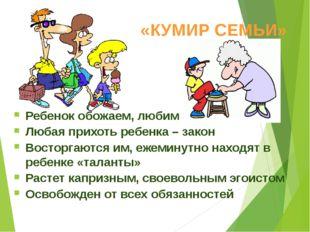 «КУМИР СЕМЬИ» Ребенок обожаем, любим Любая прихоть ребенка – закон Восторгают