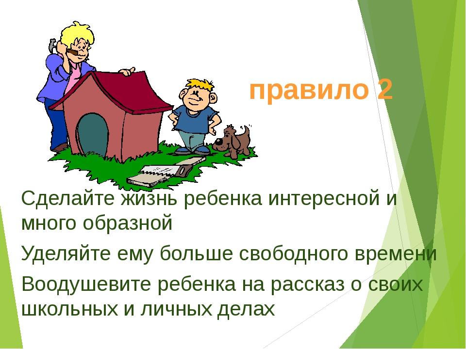 Сделайте жизнь ребенка интересной и много образной Уделяйте ему больше свобод...