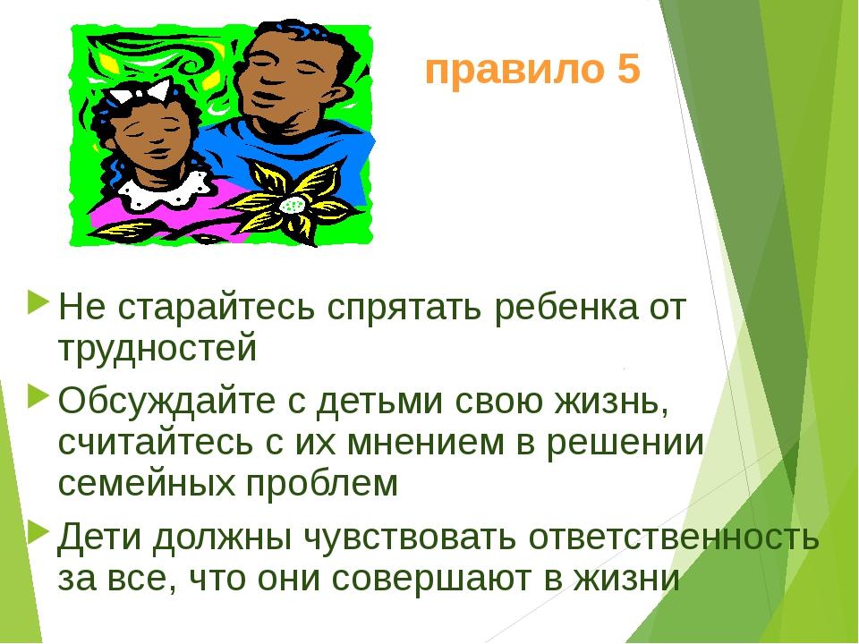 правило 5 Не старайтесь спрятать ребенка от трудностей Обсуждайте с детьми св...
