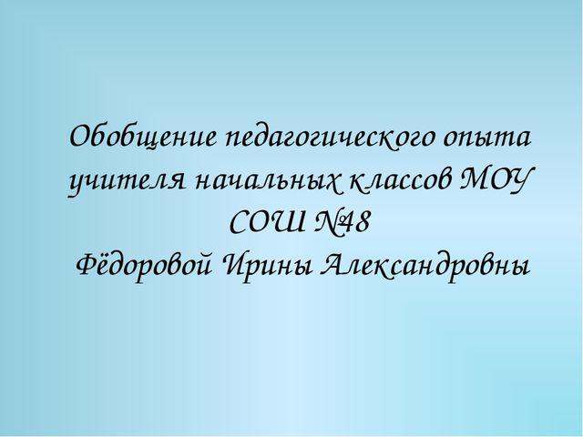 Обобщение педагогического опыта учителя начальных классов МОУ СОШ №48 Фёдоров...
