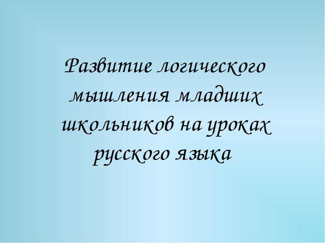 Развитие логического мышления младших школьников на уроках русского языка