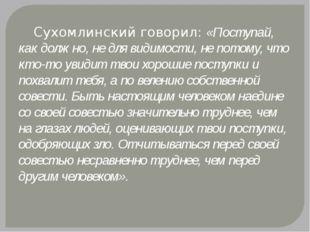 Сухомлинский говорил: «Поступай, как должно, не для видимости, не потому, чт