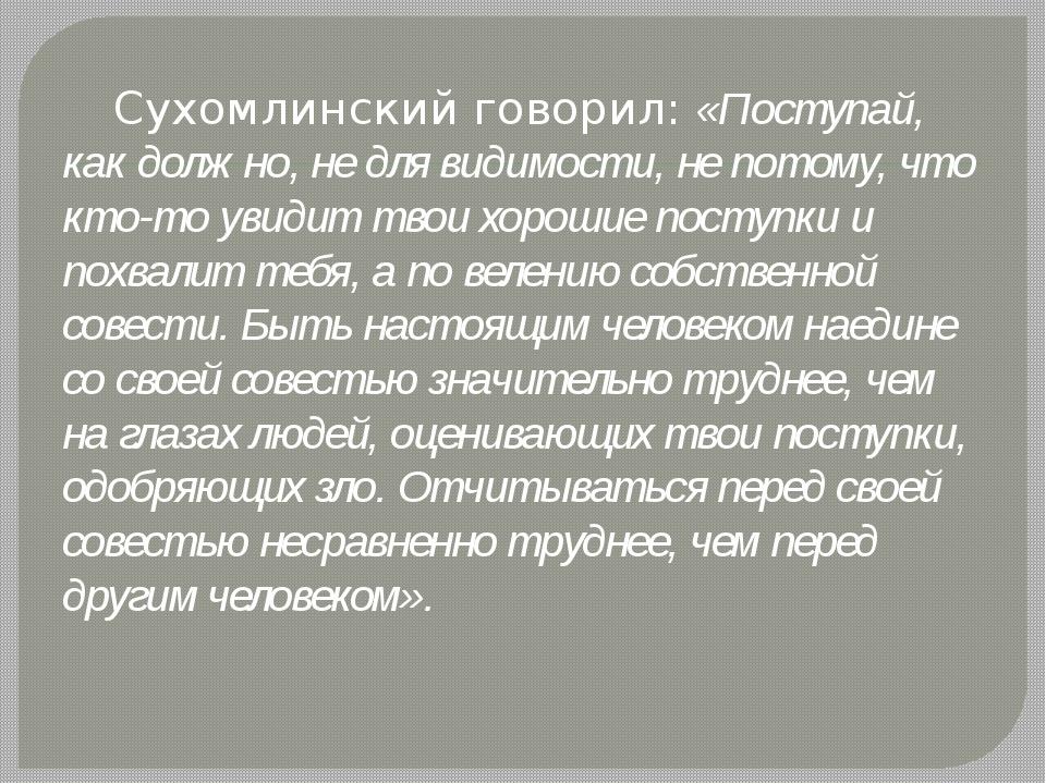 Сухомлинский говорил: «Поступай, как должно, не для видимости, не потому, чт...