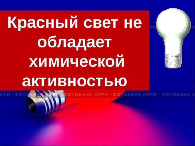 Красный свет не обладает химической активностью