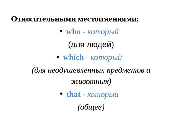 Относительными местоимениями: who-который (для людей) which-который (для...