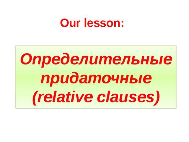Определительные придаточные (relative clauses) Our lesson: