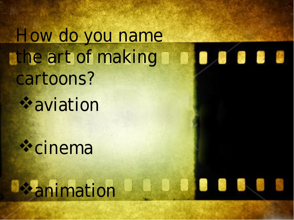 How do you name the art of making cartoons? aviation cinema animation