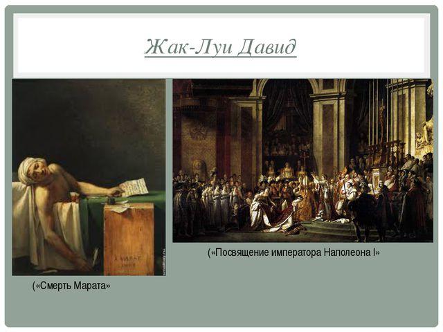 Жак-Луи Давид («Смерть Марата» («Посвящение императора Наполеона I»