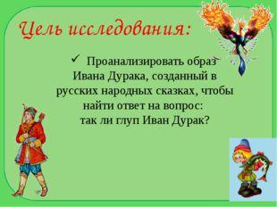 Цель исследования: Проанализировать образ Ивана Дурака, созданный в русских н