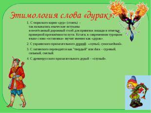 Этимология слова «дурак»: 1. С тюркского корня «дур» (стоять) - так называлис