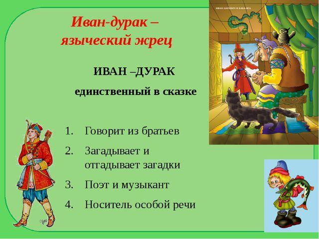 Иван-дурак – языческий жрец ИВАН –ДУРАК единственный в сказке Говорит из брат...