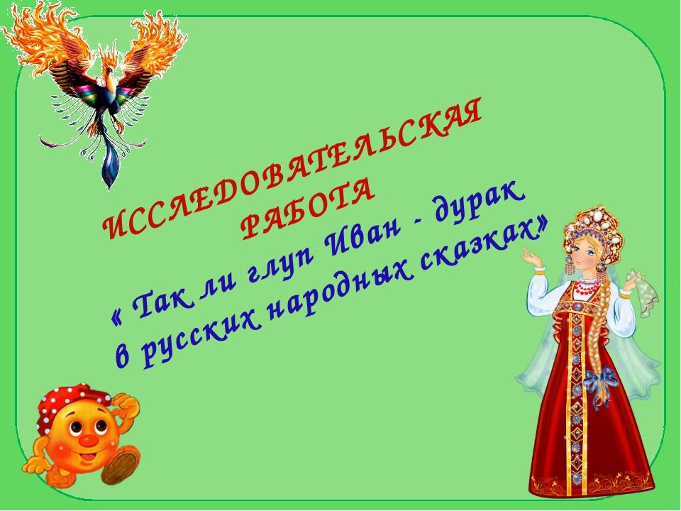 ИССЛЕДОВАТЕЛЬСКАЯ РАБОТА « Так ли глуп Иван - дурак в русских народных сказках»