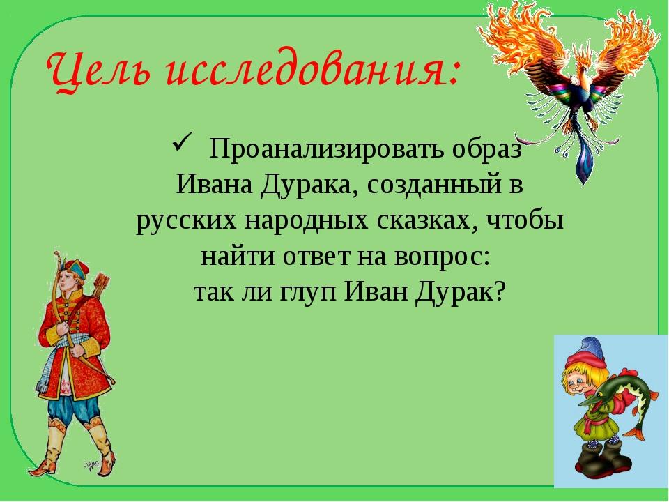 Цель исследования: Проанализировать образ Ивана Дурака, созданный в русских н...