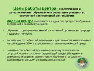 Цель работы центра: экологическое и валеологическое образование и воспитание