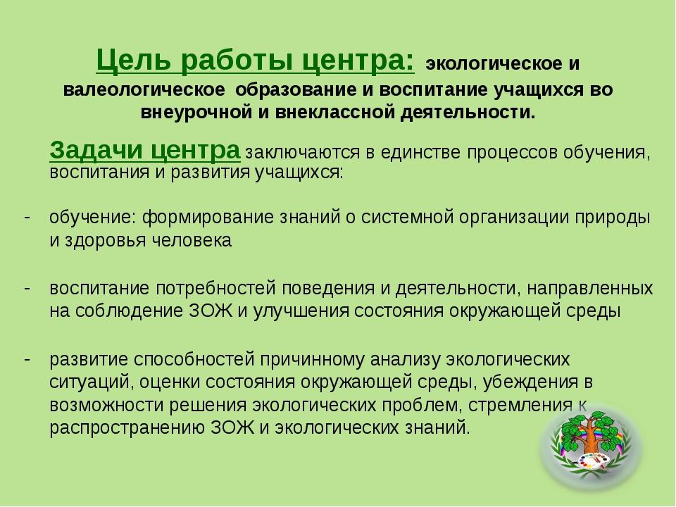 Цель работы центра: экологическое и валеологическое образование и воспитание...