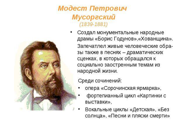 Модест Петрович Мусоргский (1839-1881) Создал монументальные народные драмы «...