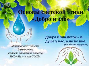 Основы светской этики «Добро и зло» Мантропова Татьяна Викторовна учитель нач
