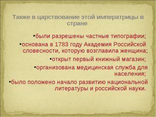 Также в царствование этой императрицы в стране были разрешены частные типогра