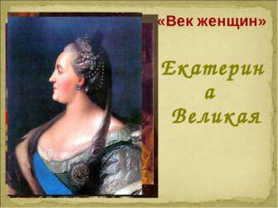 «Век женщин» Екатерина Великая