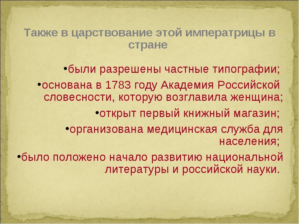 Также в царствование этой императрицы в стране были разрешены частные типогра...