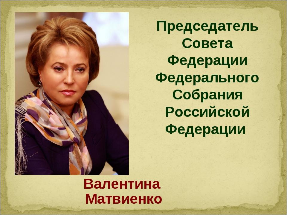 Председатель Совета Федерации Федерального Собрания Российской Федерации Вале...