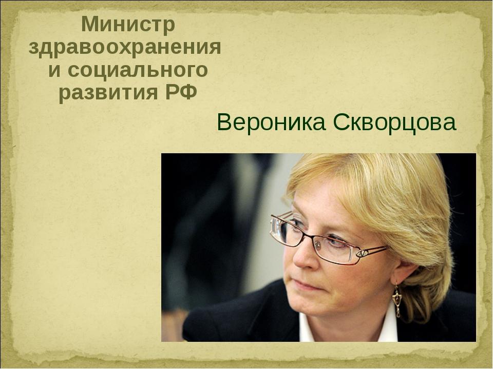 Министр здравоохранения и социального развития РФ Вероника Скворцова