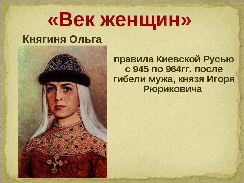 «Век женщин» Княгиня Ольга правила Киевской Русью с 945 по 964гг. после гибе...