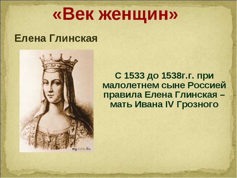 «Век женщин» Елена Глинская С 1533 до 1538г.г. при малолетнем сыне Россией п...