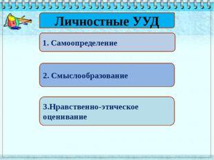Личностные УУД 1. Самоопределение 2. Смыслообразование 3.Нравственно-этическ