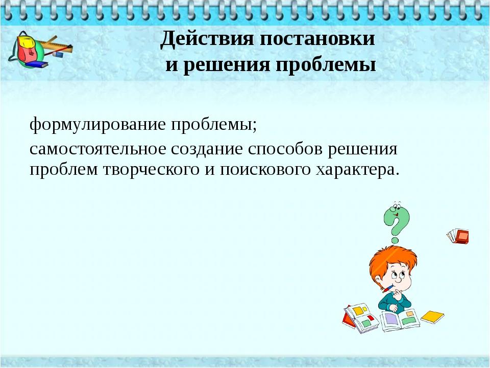 Действия постановки и решения проблемы формулирование проблемы; самостоятельн...