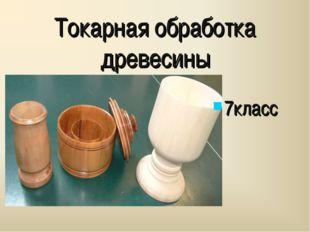 Токарная обработка древесины 7класс