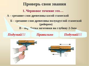 1. Черновое точение это… Проверь свои знания А – срезание слоя древесины косо