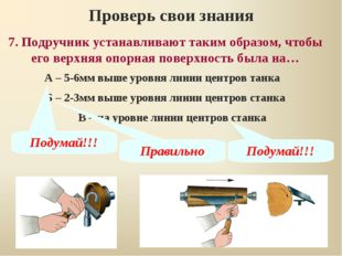 7. Подручник устанавливают таким образом, чтобы его верхняя опорная поверхнос