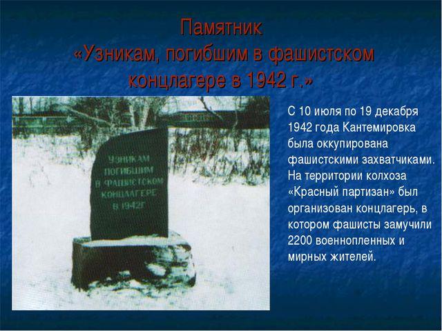 Памятник «Узникам, погибшим в фашистском концлагере в 1942 г.» С 10 июля по 1...