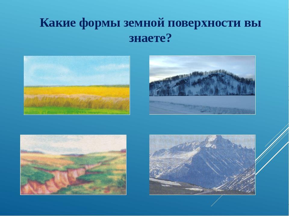 Какие формы земной поверхности вы знаете?