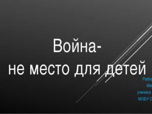 Война- не место для детей Работу выполнила: Мирошник Алина ученики 3 «А» клас