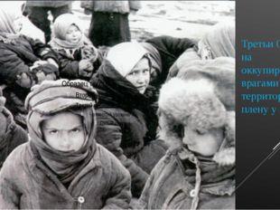 Третьи Оказались на оккупированной врагами территории, в плену у немцев.