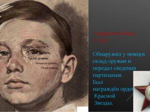 Андрианов Ваня, 13 лет. Обнаружил у немцев склад оружия и передал сведения па