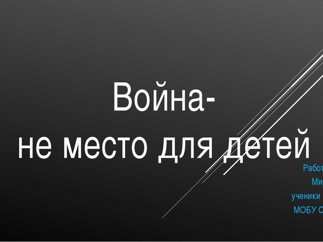 Война- не место для детей Работу выполнила: Мирошник Алина ученики 3 «А» клас...