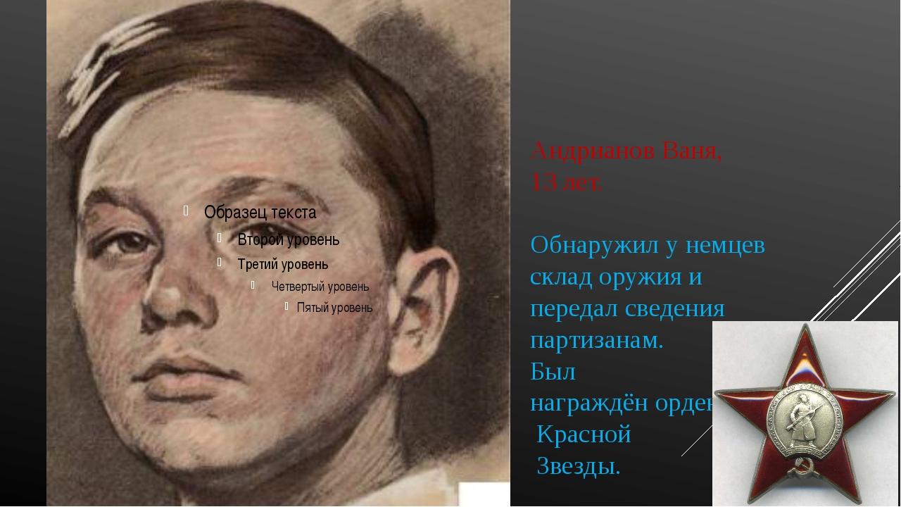 Андрианов Ваня, 13 лет. Обнаружил у немцев склад оружия и передал сведения па...