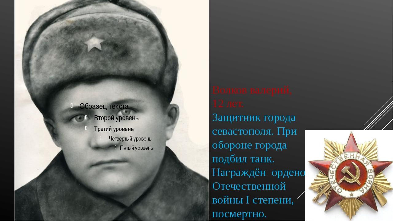 Волков валерий, 12 лет. Защитник города севастополя. При обороне города подби...