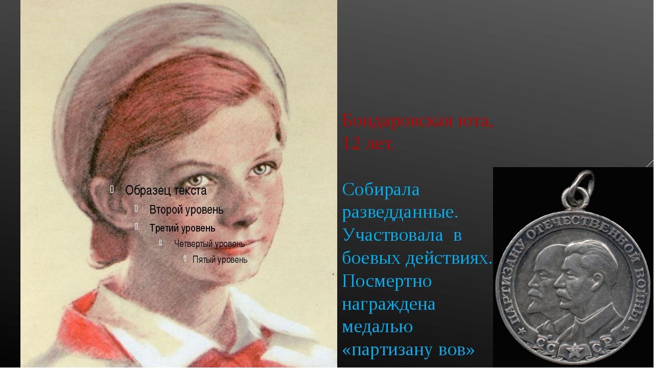 Бондаровская юта, 12 лет. Собирала разведданные. Участвовала в боевых действи...