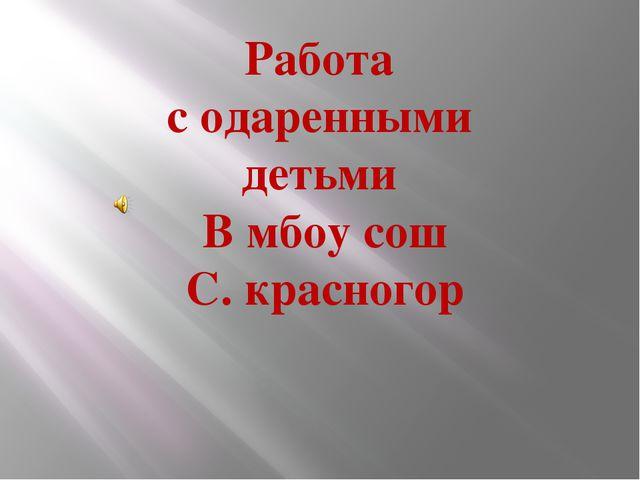 Работа с одаренными детьми В мбоу сош С. красногор