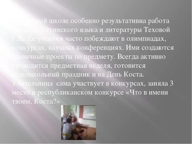 В нашей школе особенно результативна работа учителя осетинского языка и лите...