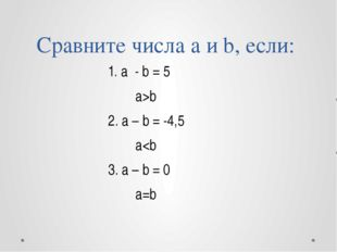 Сравните числа a и b, если: 1. a - b = 5 a>b 2. a – b = -4,5 a