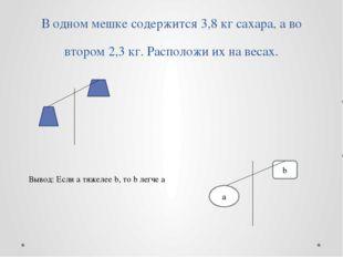 b Вывод: Если a тяжелее b, то b легче a В одном мешке содержится 3,8 кг сахар