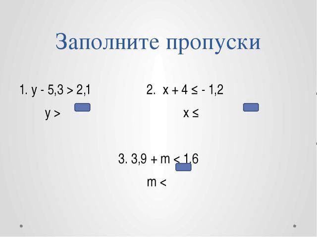 Заполните пропуски 1. y - 5,3 > 2,1 2. x + 4 ≤ - 1,2 y > x ≤ 3. 3,9 + m < 1,6...