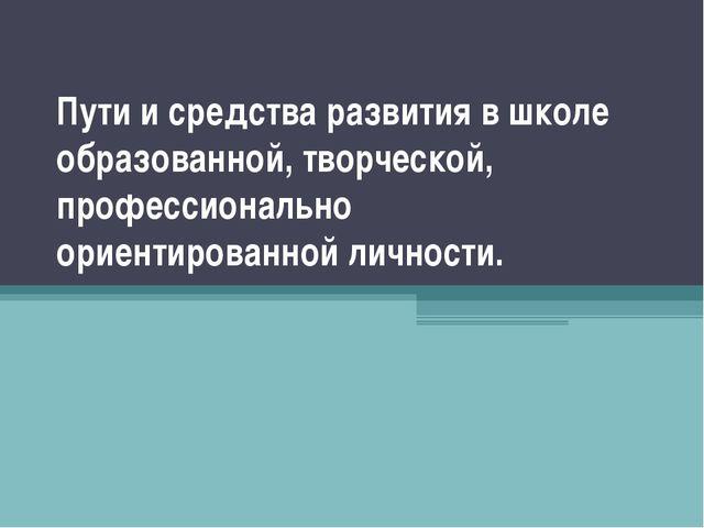 Пути и средства развития в школе образованной, творческой, профессионально ор...