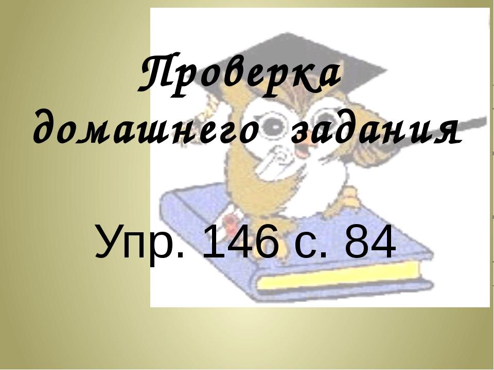 Проверка  домашнего  задания  Упр. 146 с. 84